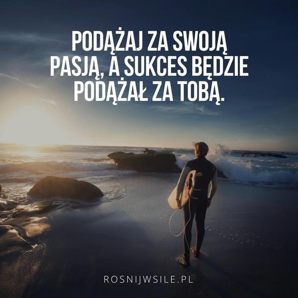 Podążaj Za Swoją Pasją A Sukces Będzie Podążał Za Tobą