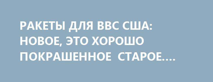 РАКЕТЫ ДЛЯ ВВС США: НОВОЕ, ЭТО ХОРОШО ПОКРАШЕННОЕ СТАРОЕ. YURASUMY http://rusdozor.ru/2017/08/25/rakety-dlya-vvs-ssha-novoe-eto-xorosho-pokrashennoe-staroe-yurasumy/  Симметричный ответ США на возрождающуюся ядерную мощь России будет стоить американскому бюджету 350 мрд. долларов. Деньги для нас просто колоссальные. И самое смешное, что эти деньги предназначены для банального разворовывания, потому, что американские военные не приобретут на них ничего принципиально ...