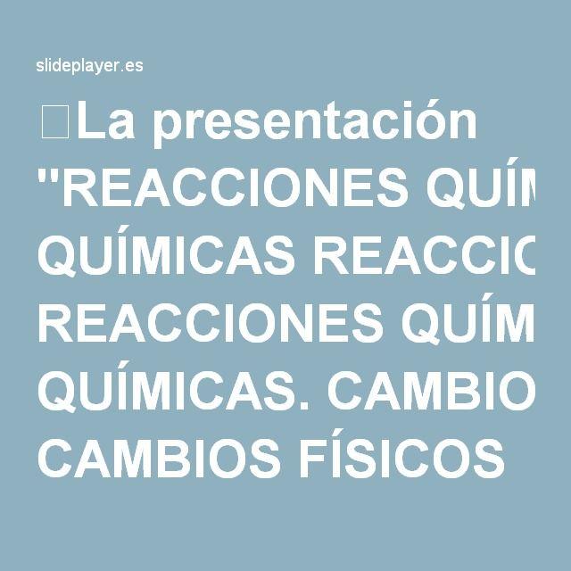 """⚡La presentación """"REACCIONES QUÍMICAS REACCIONES QUÍMICAS. CAMBIOS FÍSICOS Un cambio físico es una transformación de la materia en la cual su composición no se modifica."""""""