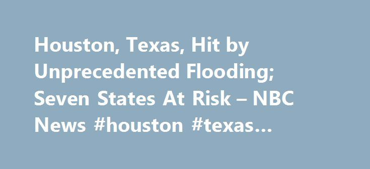 Houston, Texas, Hit by Unprecedented Flooding; Seven States At Risk – NBC News #houston #texas #schools http://vermont.remmont.com/houston-texas-hit-by-unprecedented-flooding-seven-states-at-risk-nbc-news-houston-texas-schools/  # Houston, Texas, Hit by Unprecedented Flooding; Seven States At Risk Houston Flooding As Seen From Above 1:02 Flash-flood watches and warnings were issued across seven states early Tuesday as an unprecedented downpour of torrential rain triggered extremely dangerous…