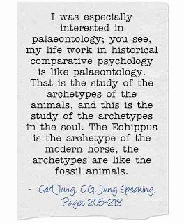 I was especially interested in palaeontology; you see, my life work in historical comparative psychology is like palaeontology. That is the study of the archetypes of the animals, and this is the study of the archetypes in the soul. The Eohippus is the archetype of the modern horse, the archetypes are like the fossil animals. ~Carl Jung, C.G. Jung Speaking; Interviews and Encounters, Pages 205-218\