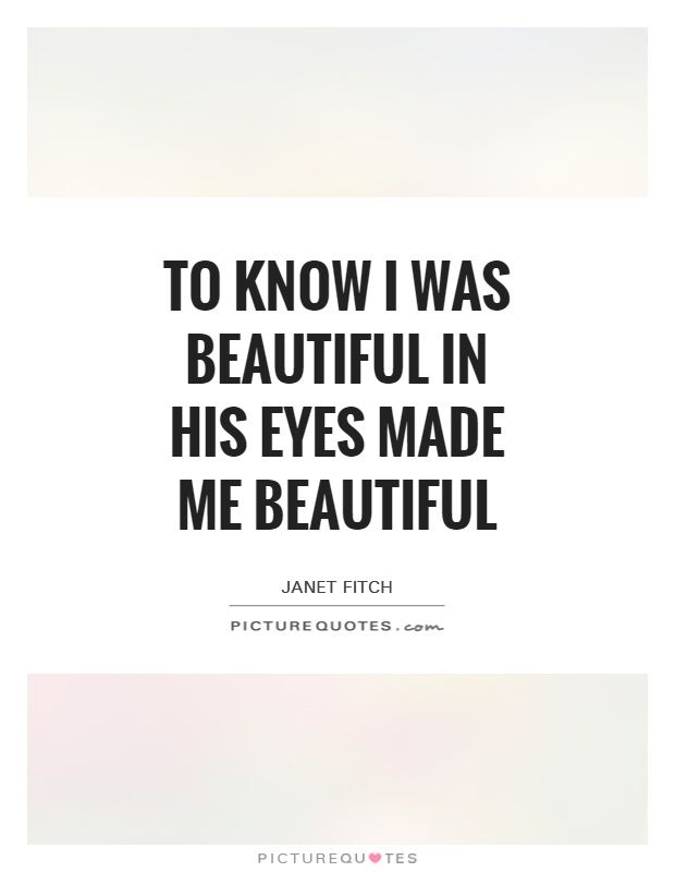 To know I was beautiful in his eyes made me beautiful. His eyes quotes on…