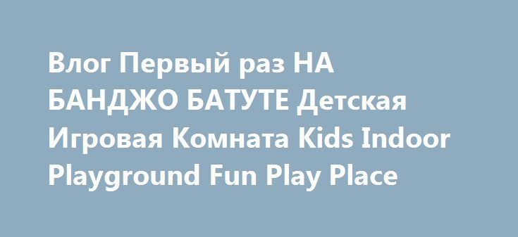 Влог Первый раз НА БАНДЖО БАТУТЕ Детская Игровая Комната Kids Indoor Playground Fun Play Place http://video-kid.com/20200-vlog-pervyi-raz-na-bandzho-batute-detskaja-igrovaja-komnata-kids-indoor-playground-fun-play-pl.html  Диана Первый раз на Банджо Батуте, Детская Игровая Комната Влог, Kids Indoor Playground Fun Play Place for kidsВсе Видео канала Kids Diana Show: ✿ Подписка на Канал Дианы #KidsDianaShow  ✿ Подписка на Канал Ромы Kids Roma Show ✿ Наша партнёрка - ✿ Мой Инстаграм ✿ Мы в VK…