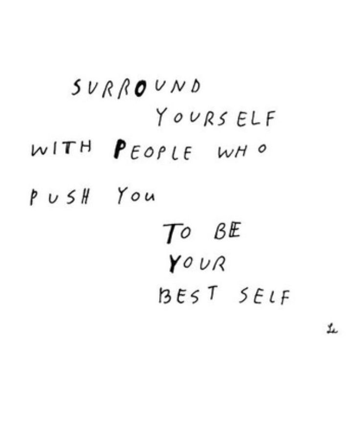 surround yourself with people who push you to be your best self