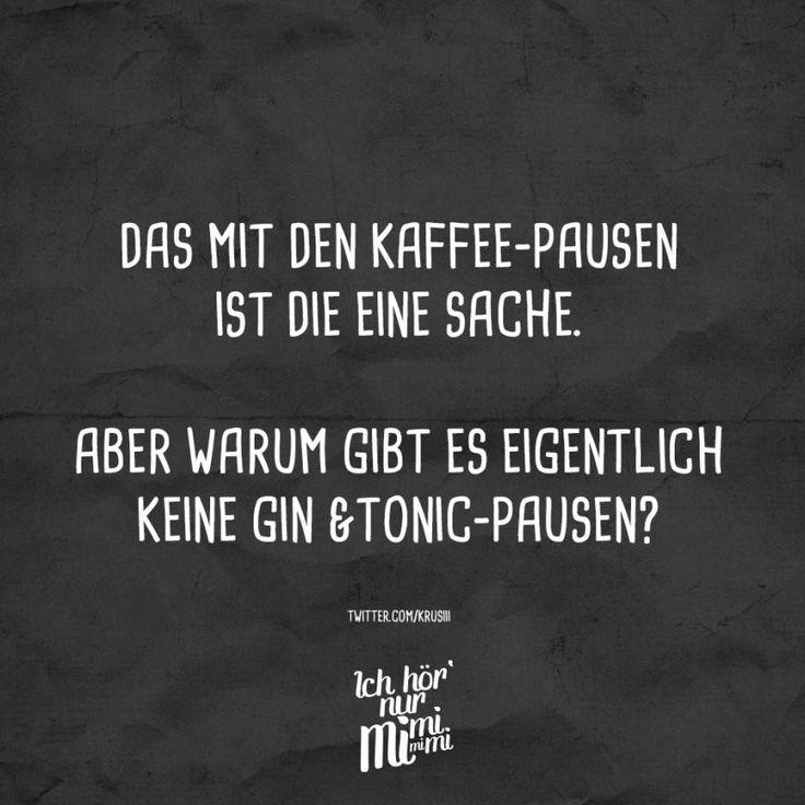 Das mit den Kaffee-pausen ist die eine Sache. Aber warum gibt es eigentlich keine Gin & Tonic-pausen ?