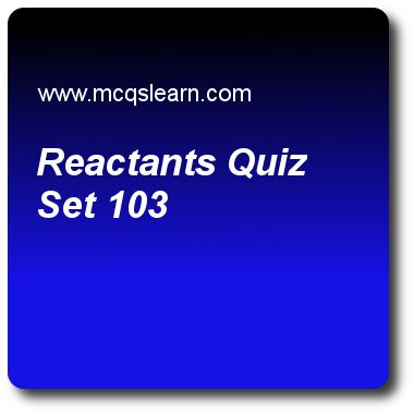 Reactants Quizzes: O level chemistry Quiz 103 Questions and Answers - Practice chemistry quizzes based questions and answers to study reactants quiz with answers. Practice MCQs to test learning on reactants, valency and chemical formula, chemical and ionic equations, ionic and covalent substances, chemical symbols quizzes. Online reactants worksheets has study guide as a salt(s) and h2(g) is produced if reactants are, answer key with answers as an acid and oxide, an acid and a metal, an acid…