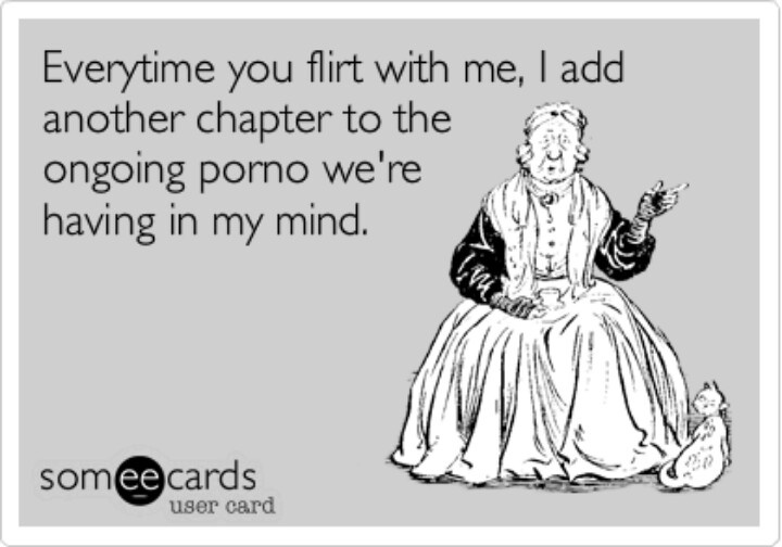 Every time you flirt with me, I add another chapter to the ongoing porno we're having in my mind. Pow, pow, chicka, pow, pow.