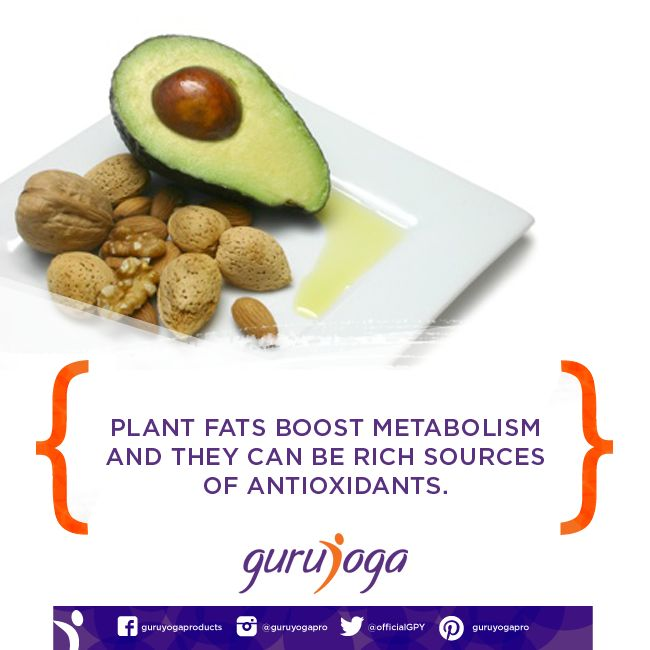 Plant fats boost metabolism and they can be rich sources of antioxidants.