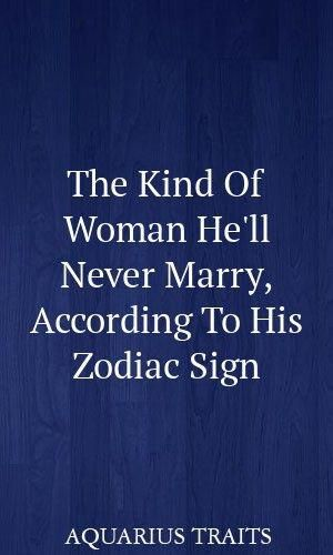 The Kind Of Woman He'll Never Marry, According To His Zodiac Sign #astrology #le…