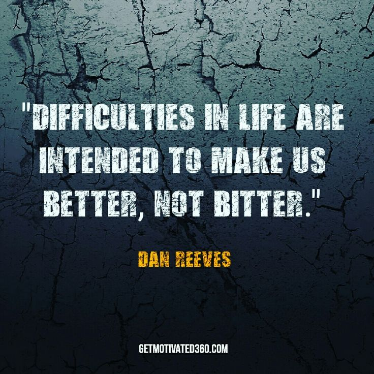 """Difficulties in life are intended to make us better, not bitter."" -Dan Reeves"