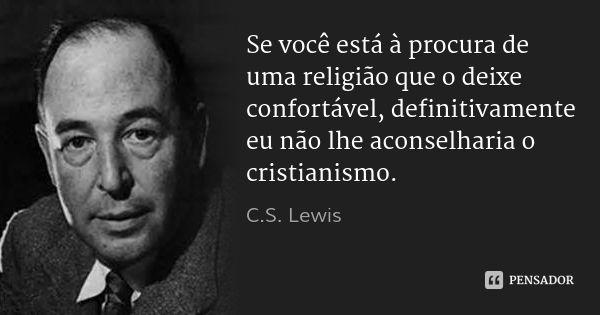 Se você está à procura de uma religião que o deixe confortável, definitivamente eu não lhe aconselharia o cristianismo. — C.S. Lewis