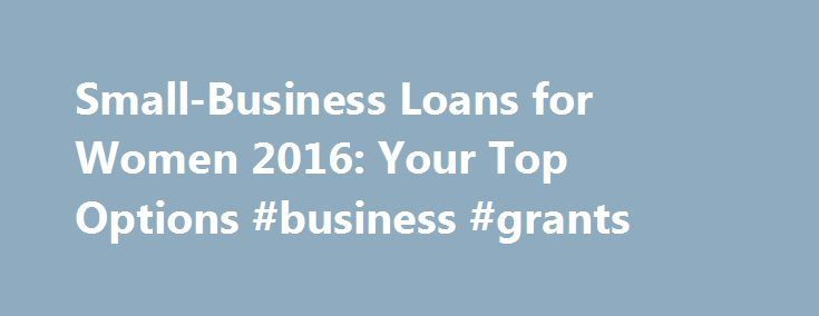 Small-Business Loans for Women 2016: Your Top Options #business #grants http://bank.nef2.com/small-business-loans-for-women-2016-your-top-options-business-grants/  #business loans for women # Credit Cards Banking Investing Mortgages Loans Insurance Credit Cards Banking Investing Mortgages Loans Insurance Small-Business Loans for Women 2016: Your Top Options There are more options for small-business loans for women today than in the past. If you're a female entrepreneur, your financing…