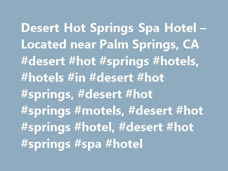 Desert Hot Springs Spa Hotel – Located near Palm Springs, CA #desert #hot #springs #hotels, #hotels #in #desert #hot #springs, #desert #hot #springs #motels, #desert #hot #springs #hotel, #desert #hot #springs #spa #hotel http://south-sudan.remmont.com/desert-hot-springs-spa-hotel-located-near-palm-springs-ca-desert-hot-springs-hotels-hotels-in-desert-hot-springs-desert-hot-springs-motels-desert-hot-springs-hotel-desert-hot/  # Desert Hot Springs Spa Hotel – Hot Spring Pools and Spa Services…