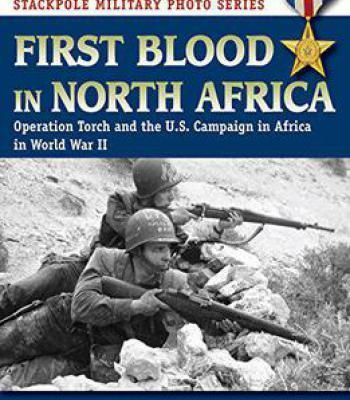 First Blood In North Africa: Operation Torch And The U.S. Campaign In Africa In Wwii PDF