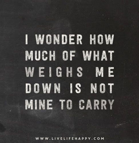 .I WONDER HOW MUCH WEIGHTS ME DOWN IS NOT MINE TO CARRY  For more quotes, and perfect gift ideas  http://www.smilesbyjulie.com/where-to-buy