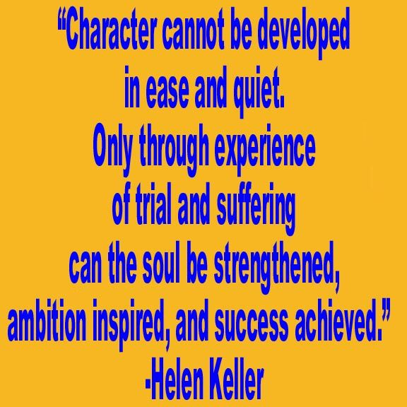"""Character cannot be developed in ease and quiet. Only through experience of trial and suffering can the soul be strengthened, ambition inspired, and success achieved."" ― Helen Keller"