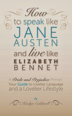 MY JANE AUSTEN BOOK CLUB: HOW TO SPEAK LIKE JANE AUSTEN AND LIVE LIKE ELIZABETH BENNET - MEET AUTHOR KAELYN CALDWELL + BOOK GIVEAWAY