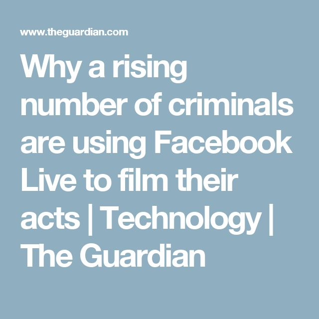 Why a rising number of criminals are using Facebook Live to film their acts | Technology | The Guardian