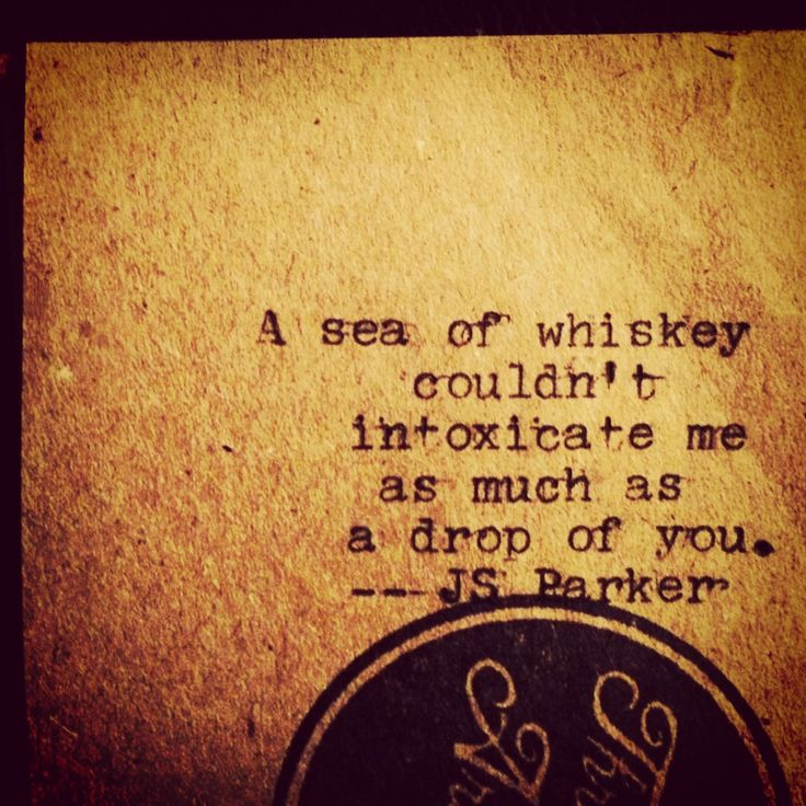 A sea of whiskey couldn't intoxicate me as much as a drop of you -- JS Parker