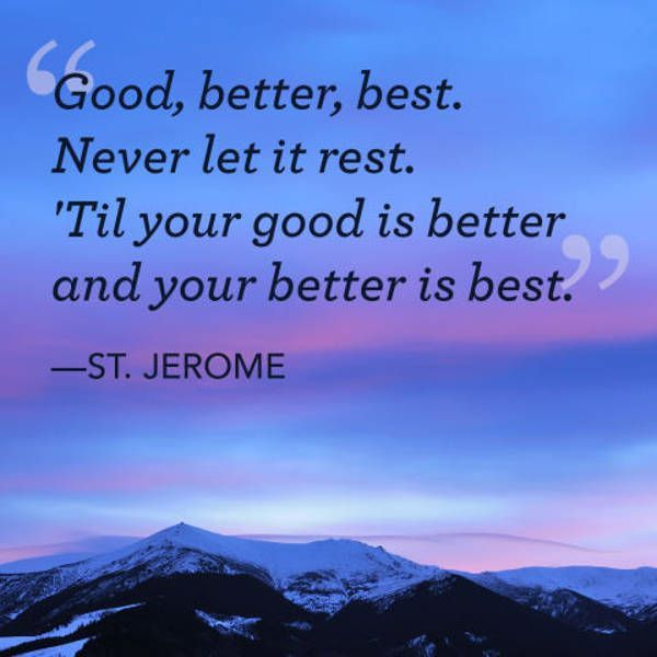 """Inspirational Quotes: Never Let It Rest, Better IS Best Inspirational Words Short inspirational quotes """"Good, better, best. Never let it rest. 'Til your good is better and your better is best."""" ~ St. Jerome Quotes #cool quotes #Inspirational Quotes #inspirational quotes about life #inspirational words #quotes about life #short inspirational quotes #short inspirational words"""