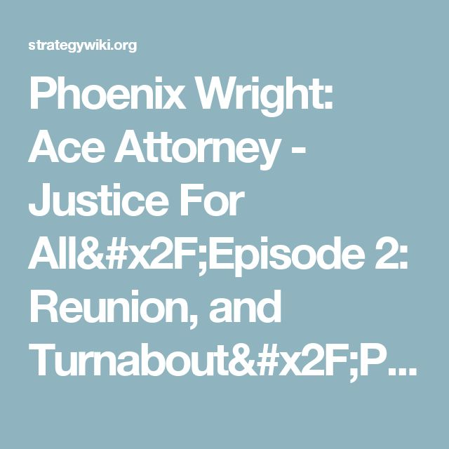 Phoenix Wright: Ace Attorney - Justice For All/Episode 2: Reunion, and Turnabout/Part 1: Investigation — StrategyWiki, the video game walkthrough and strategy guide wiki