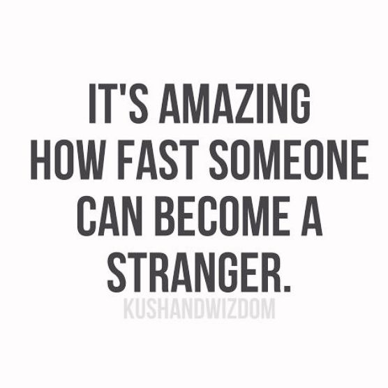 It'a Amazing How Fast Someone can become a stranger