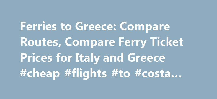 Ferries to Greece: Compare Routes, Compare Ferry Ticket Prices for Italy and Greece #cheap #flights #to #costa #rica http://cheap.remmont.com/ferries-to-greece-compare-routes-compare-ferry-ticket-prices-for-italy-and-greece-cheap-flights-to-costa-rica/  #compare ticket prices # At a glance! In 1 minute! Compare ferry prices between all ferry companies for all routes from Italy to Greece, whether you are traveling from Bari, Ancona, Brindisi or Venice to Igoumenitsa, Corfu or Patras. At a…