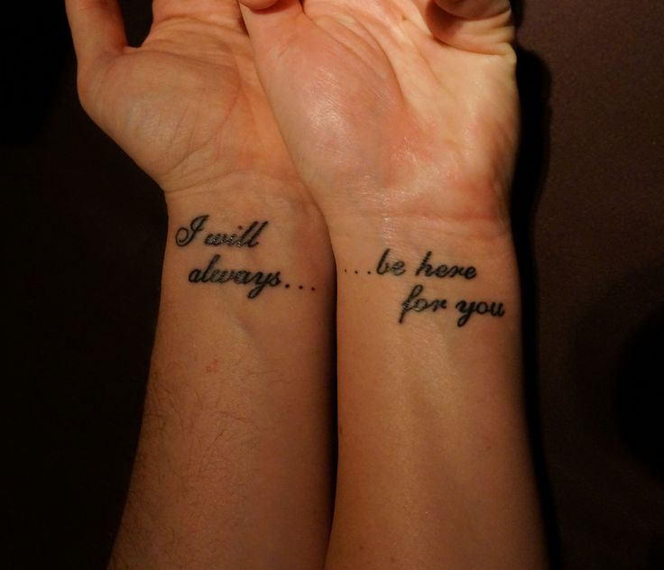 I will always... ....be here for you. -couples tatoo