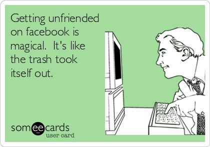 Getting unfriended on facebook is magical. It's like the trash took itself out.