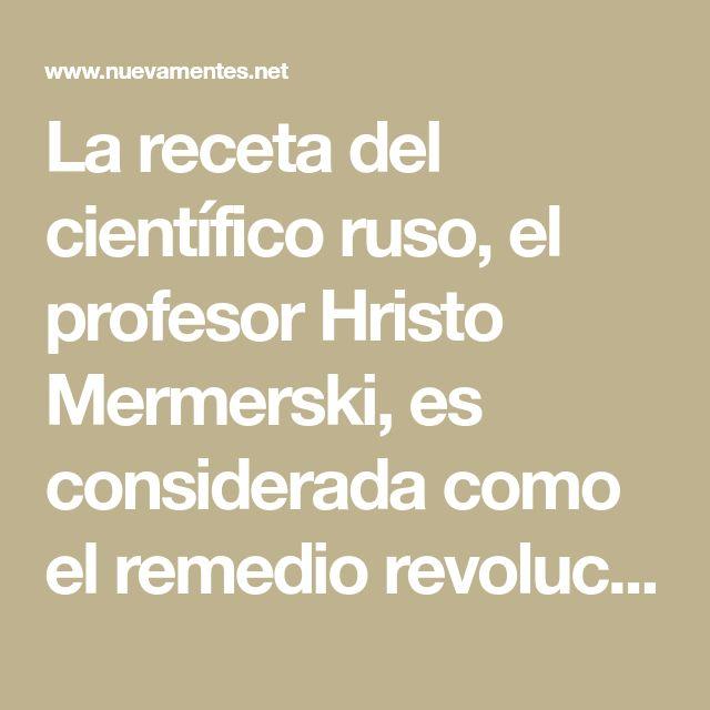 La receta del científico ruso, el profesor Hristo Mermerski, es considerada como el remedio revolucionario, que se utiliza para curar a mile...