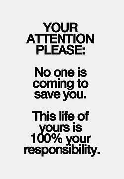 No one is coming to save you. This life of yours is 100% your responsibility. #lovelife #livelife