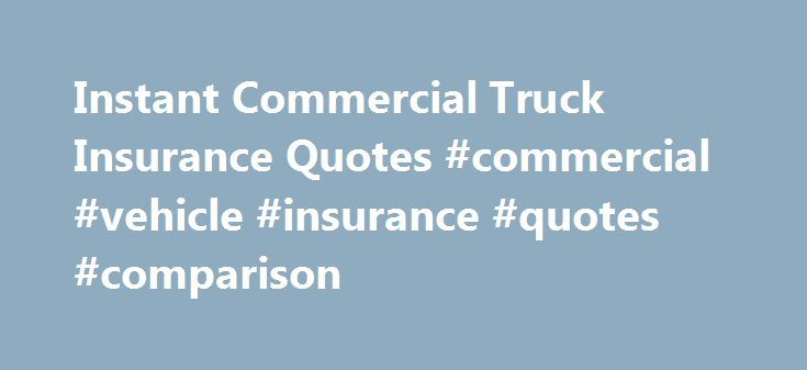 Instant Commercial Truck Insurance Quotes #commercial #vehicle #insurance #quotes #comparison http://solomon-islands.nef2.com/instant-commercial-truck-insurance-quotes-commercial-vehicle-insurance-quotes-comparison/  # Commercial Truck Insurance Whether you are an entrepreneur with one commercial truck or your company uses a fleet of trucks, you need commercial truck insurance tailored to your business and your risks. Perhaps you have drivers who make deliveries, or you have trained and…