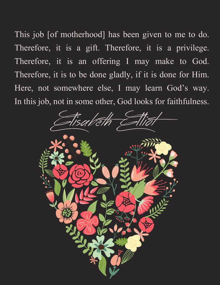 "Elisabeth Elliot quote encouragement for moms ""This job [of motherhood] has been given to me to do. Therefore, it is a gift. Therefore, it is a privilege. Therefore, it is an offering I may make to God. Therefore, it is to be done gladly, if it is done for Him. Here, not somewhere else, I may learn God's way. In this job, not in some other, God looks for faithfulness.""  ― Elisabeth Elliot"