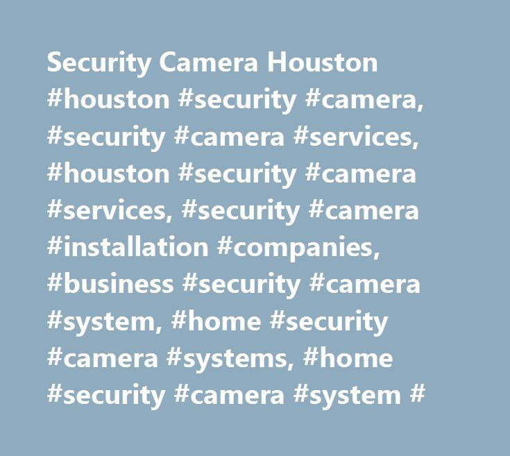 Security Camera Houston #houston #security #camera, #security #camera #services, #houston #security #camera #services, #security #camera #installation #companies, #business #security #camera #system, #home #security #camera #systems, #home #security #camera #system # http://new-jersey.remmont.com/security-camera-houston-houston-security-camera-security-camera-services-houston-security-camera-services-security-camera-installation-companies-business-security-camera-system/  # Dependable…