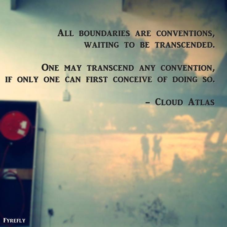 All boundaries are conventions, waiting to be transcended.  One may transcend any convention, if only one can first conceive of doing so.  - Cloud Atlas