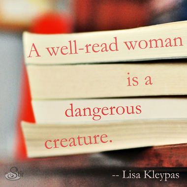 .A well read woman is a dangerous creature.
