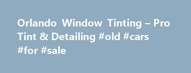 Orlando Window Tinting – Pro Tint & Detailing #old #cars #for #sale http://england.remmont.com/orlando-window-tinting-pro-tint-detailing-old-cars-for-sale/  #auto tinting # Orlando Window Tinting Serving Orlando for More Than 25 Years Are you looking to make your car more upscale and stylish? Is your house a little too bright for your taste? If so, you should trust Pro Tint as your Orlando window tinting and car detailing specialist. Our reliable team of experts is committed to excellent…