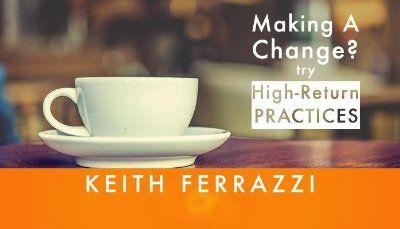 Making A Change? Try High-Return Practices | Keith Ferrazzi | LinkedIn