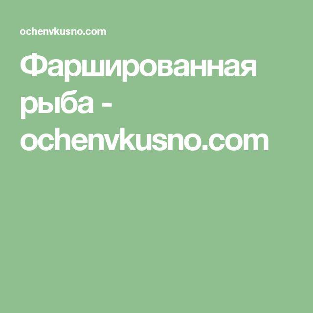 Фаршированная рыба - ochenvkusno.com