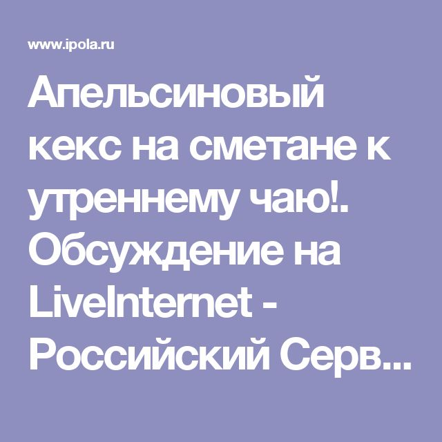 Апельсиновый кекс на сметане к утреннему чаю!. Обсуждение на LiveInternet - Российский Сервис Онлайн-Дневников