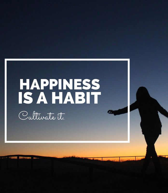 Happiness is a habit, cultivate it