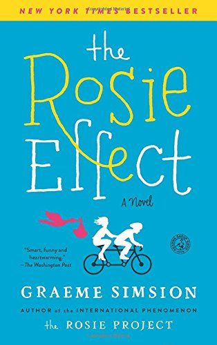 "The Rosie Effect: A Novel. The sequel to ""The Rosie Project"" takes Don and Rosie to New York where there's a lot more drama. I thought the first book was more hilarious and more enjoyable, but I still found myself laughing out loud. Don is quite an interesting character."