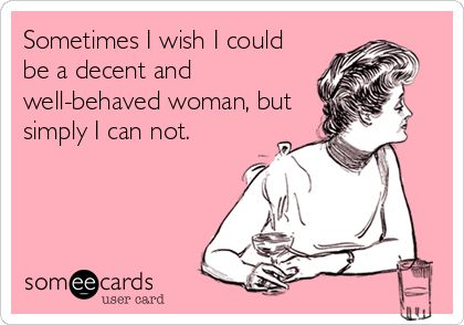 Funny Confession Ecard: Sometimes I wish I could be a decent and well-behaved woman, but simply I can not.