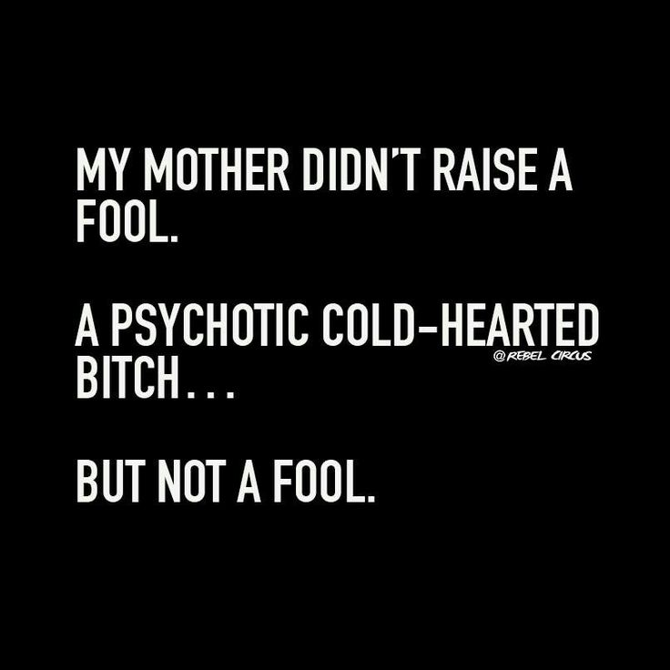 My mother didn't raise a fool. A psychotic cold-hearted bitch....but not a fool.