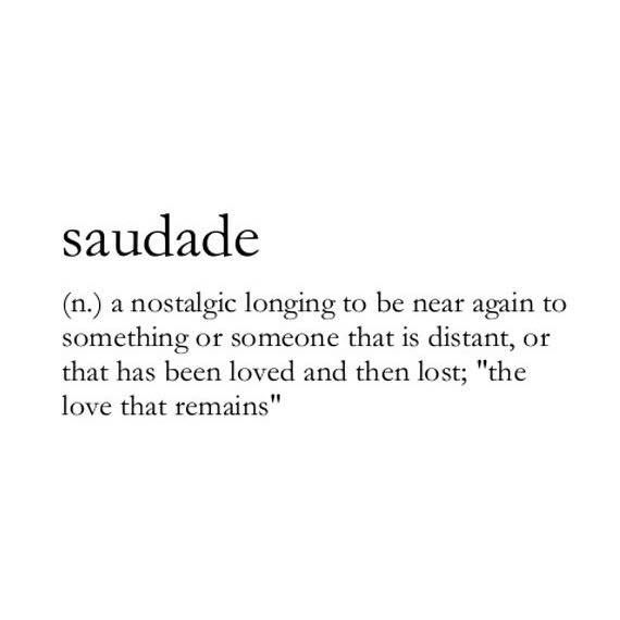 Saudade: a nostalgic longing to be near again to something or someone that is distant, or that has been loved and then lost: 'the love that remains.""