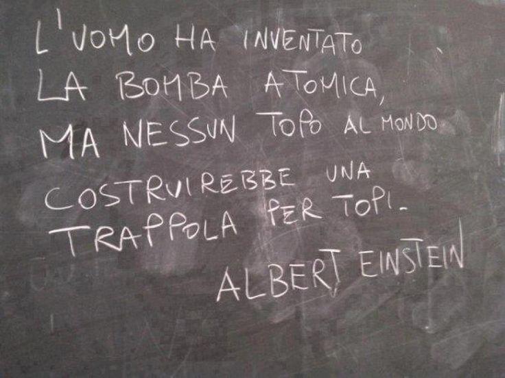 L'uomo ha inventato la Bomba atomica ma nessun topo al mondo costruirebbe uba Trappola per topi. Albert Einstein