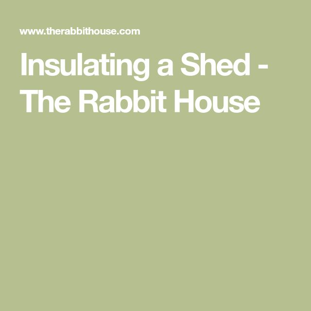 Insulating a Shed - The Rabbit House
