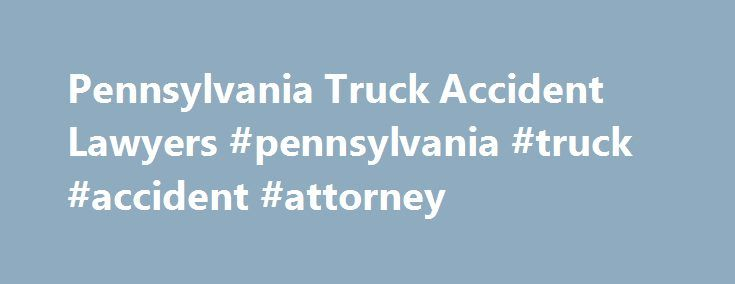Pennsylvania Truck Accident Lawyers #pennsylvania #truck #accident #attorney http://canada.remmont.com/pennsylvania-truck-accident-lawyers-pennsylvania-truck-accident-attorney/  # Pennsylvania Truck Accident Lawyers in Pennsylvania Injured in a Pennsylvania Truck Accident? We Can Help You Obtain Justice On any given day, hundreds of large commercial vehicles like 18-wheelers, tractor-trailers and fuel tankers share Pennsylvania roadways with other drivers and motorcyclists. Due to their size…