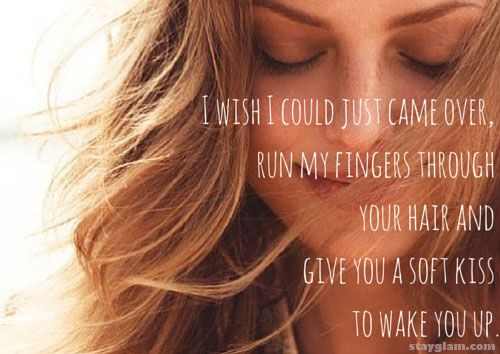 I wish I could just came over, run my fingers through your hair and give you a soft kiss to wake you up.
