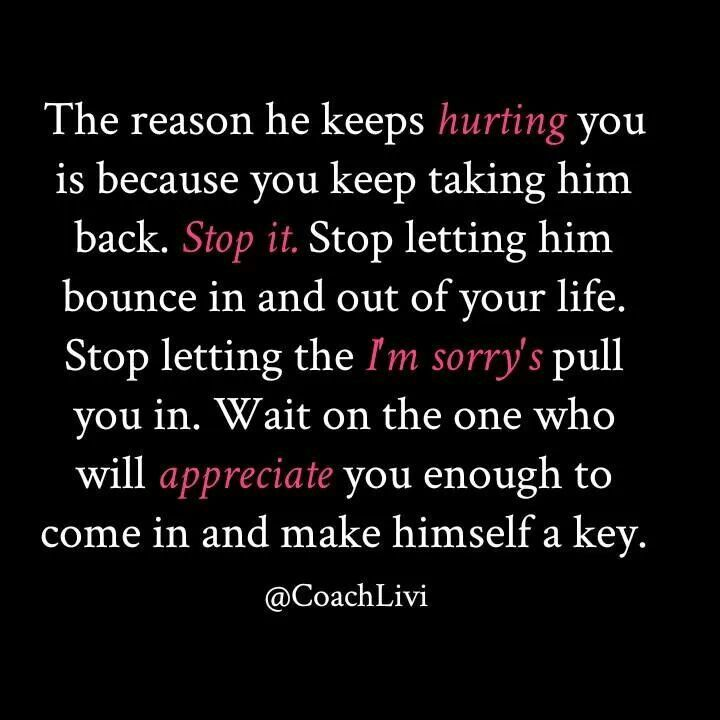 The reason he keeps hurting you is because you keep taking him back ..stop it !!